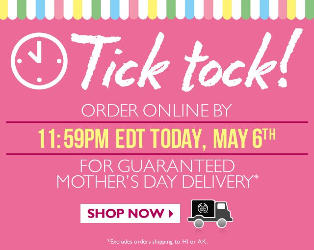 Tick tock! ORDER ONLINE BY 11:59PM EDT TODAY, MAY 6TH FOR GUARANTEED MOTHER'S DAY DELIVERY* -- SHOP NOW -- *Excludes orders shipping to HI or AK.