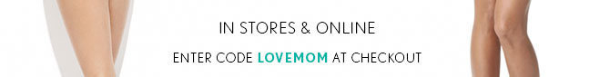 IN STORES & ONLINE  ENTER CODE LOVEMOM AT CHECKOUT