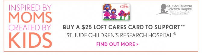 INSPIRED BY MOMS CREATED BY KIDS  BUY A $25 LOFT CARES CARD TO SUPPORT** ST. JUDE CHILDREN'S RESEARCH HOSPITAL