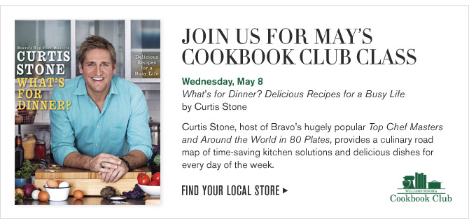 JOIN US FOR MAY'S COOKBOOK CLUB CLASS - Wednesday, May 8 - What's for Dinner? Delicious Recipes for a Busy Life by Curtis Stone - Curtis Stone, host of Bravo's hugely popular Top Chef Masters and Around the World in 80 Plates, provides a culinary road map of time-saving kitchen solutions and delicious dishes for every day of the week. - FIND YOUR LOCAL STORE