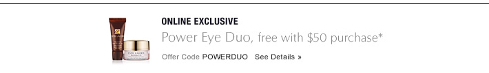 ONLINE EXCLUSIVE Power Eye Duo Free with $50 purchase* Offer Code POWERDUO   SEE DETAILS »
