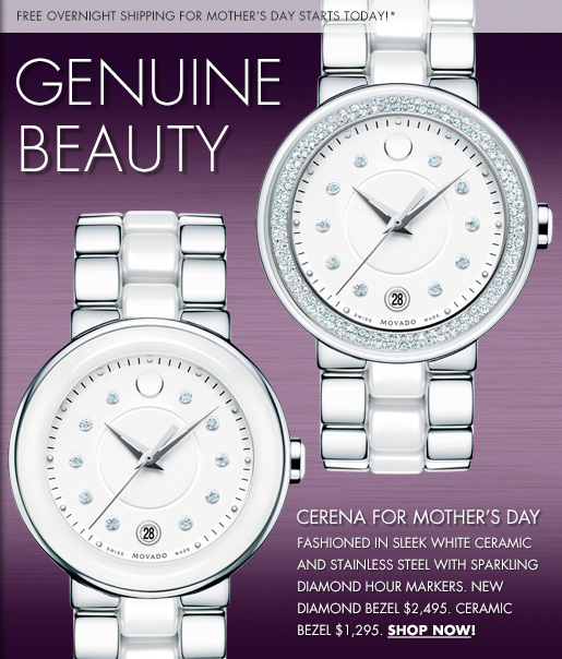 FREE OVERNIGHT SHIPPING for MOTHER'S DAY STARTS TODAY!* GENUINE BEAUTY CERENA FOR MOTHER'S DAY FASHIONED IN SLEEK WHITE CERAMIC AND STAINLESS STEEL WITH SPARKLING DIAMOND HOUR MARKERS. NEW DIAMOND BEZEL $2,495. CERAMIC BEZEL $1,295. SHOP NOW!