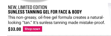 """New, Limited Edition SUNLESS TANNING GEL FOR FACE & BODY, $33.00 This non-greasy, oil-free gel formula creates a natural-looking """"tan"""". It's sunless tanning made mistake-proof. Shop Now»"""