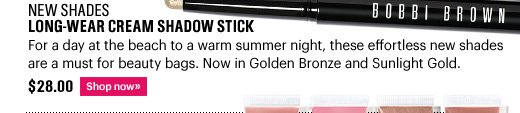 New Shades LONG-WEAR CREAM SHADOW STICK, $28.00 For a day at the beach to a warm summer night, these effortless  new shades are a must for beauty bags. Now in Golden Bronze and  Sunlight Gold. Shop Now»