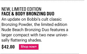 New, Limited Edition FACE & BODY BRONZING DUO, $42.00 An update on Bobbi's cult classic Bronzing Powder, the limited edition Nude Beach Bronzing Duo features a larger compact with two new  universally flattering shades. Shop Now»