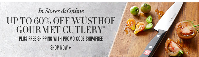 In Stores & Online - UP TO 60% OFF WÜSTHOF GOURMET CUTLERY* - PLUS FREE SHIPPING WITH PROMO CODE SHIP4FREE - SHOP NOW