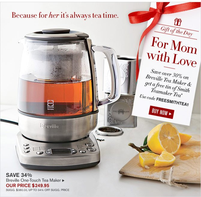 Gift of the Day - For Mom with Love - Save over 30% on Breville Tea Maker & get a free tin of Smith Teamaker Tea* Use code FREESMITHTEA1 - OUR PRICE $249.95 - BUY NOW