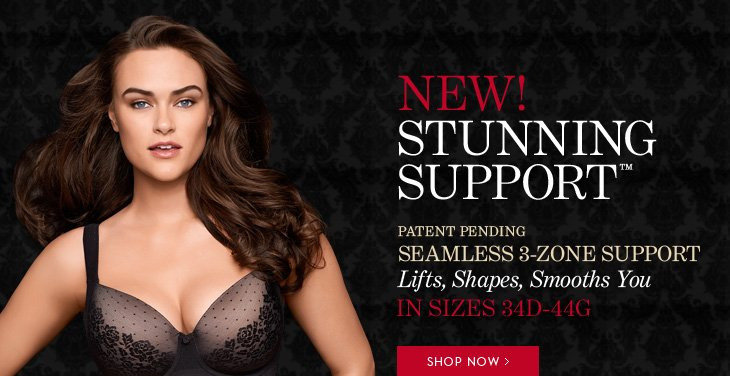 NEW! STUNNING SUPPORT™  Patent Pending Seamless 3-Zone Support Lifts, Shapes, Smooths You In Sizes 34D-44G  FREE Shipping & Returns** With Purchase of a Stunning Support Bra  SHOP NOW
