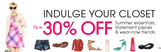 INDULGE YOUR CLOSET. Up to 30% OFF Summer essentials, statement pieces & wear-now trends.