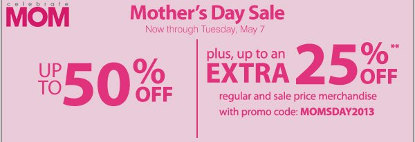Celebrate Mom Mother's Day Sale Now through Tuesday, May 7 Up to 50% OFF plus, up to an extra 25% off** regular and sale price merchandise with promo code: MOMSDAY2013.