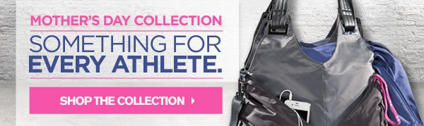 MOTHER'S DAY COLLECTION. SOMETHING FOR EVERY ATHLETE. SHOP THE COLLECTION.