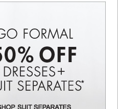 GO FORMAL 50% OFF DRESSES + SUIT SEPARATES