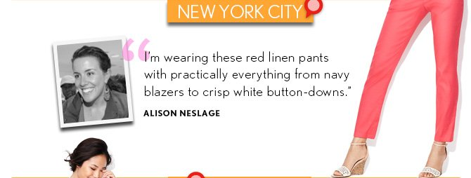 "NEW YORK CITY  ""I'm wearing these red linen pants with practically everything from navy blazers to crisp white button-downs."" ALISON NESLAGE"