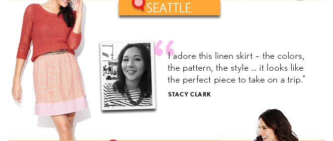 "SEATTLE  ""I adore this linen skirt - the colors, the pattern, the style ... it looks like the perfect piece to take on a trip."" STACY CLARK"