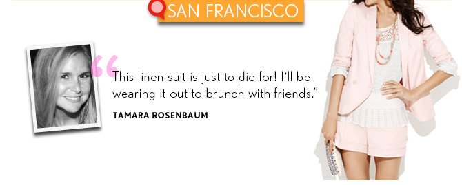 """SAN FRANCISCO  """"This linen suit is just to die for! I'll be wearing it out to brunch with friends."""" TAMARA ROSENBAUM"""