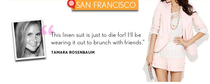 "SAN FRANCISCO  ""This linen suit is just to die for! I'll be wearing it out to brunch with friends."" TAMARA ROSENBAUM"