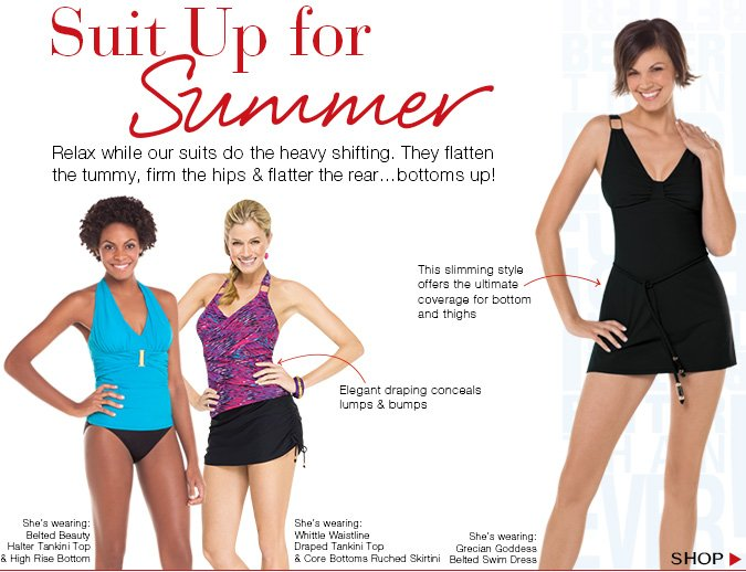 Suit Up for Summer! Relax while our suits do the heavy shifting. They flatten the tummy, firm the hips & flatter the rear...bottoms up! Shop.