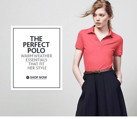 THE PERFECT POLO. Warm Weather Essentials that fit her style. Shop  now