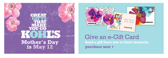 Great gifts that make you go Kohl's. Mother's Day is May 12. Give an e-Gift Card. E-Gift Cards can be used in store & online. Purchase now.