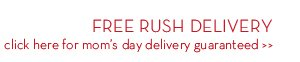 FREE RUSH DELIVERY. click here for mom's day delivery guaranteed.