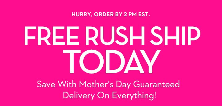 HURRY, ORDER BY 2 PM EST. FREE RUSH SHIP TODAY. Save With Mother's Day Guaranteed Delivery On Everything!