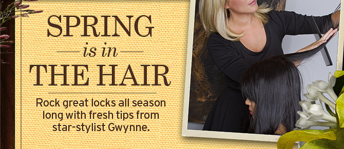 SPRING is in THE HAIR Rock great locks all season long with fresh  tips from star stylist Gwynne
