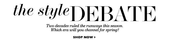 The Style Debate Two decades ruled the runways this season. Which era will you channel for spring? SHOP NOW