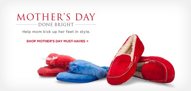 MOTHER'S DAY DONE BRIGHT – Help mom kick up her feet in style. Shop Mother's Day must-haves >