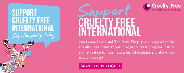 SUPPORT CRUELTY FREE INTERNATIONAL -- Sign the pledge today -- Support CRUELTY FREE INTERNATIONAL -- Join Leona Lewis and The Body Shop® in our support of the Cruelty Free International pledge to call for a global ban on animal testing for cosmetics. Sign the pledge and show your support totday! -- SIGN THE PLEDGE