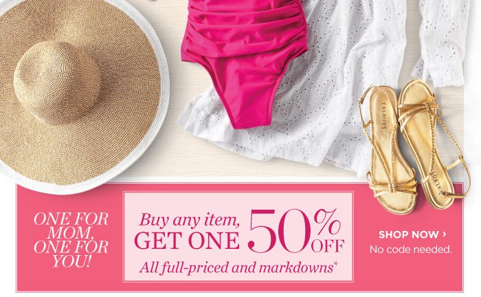 One for Mom, One for you! Buy any item, Get one 50% off  all full-priced and markdowns. Shop Now.  No code needed.