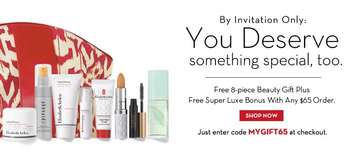 By Invitation Only: You Deserve something special, too. Free 8-piece Beauty Gift Plus Free Super Luxe Bonus With Any $65 Order. SHOP NOW. Just enter code MYGIFT65 at checkout.