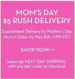 MOM'S DAY $5 RUSH DELIVERY. Guaranteed Delivery by Mother's Day. Hurry! Order by May 8th, 2 PM EST. SHOP NOW. Select $5 NEXT DAY SHIPPING with any $50 order at checkout.