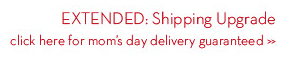 EXTENDED: Shipping Upgrade click here for mom's day delivery guaranteed.
