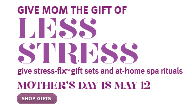 GIVE MOM THE GIFT OF LESS STRESS give stress-fix™ gift sets and at-home spa rituals. MOTHER'S DAY IS MAY 12