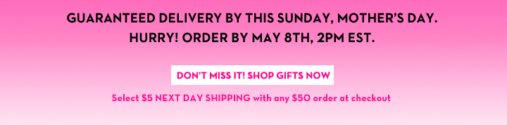GUARANTEED DELIVERY BY THIS SUNDAY, MOTHER'S DAY. HURRY! ORDER BY MAY 8TH, 2PM EST. DON'T MISS IT! SHOP GIFTS NOW. Select $5 NEXT DAY SHIPPING with any $50 order at checkout.