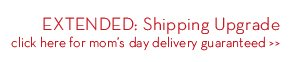 EXTENDED: Shipping Upgrade. click here for mom's day delivery guaranteed.
