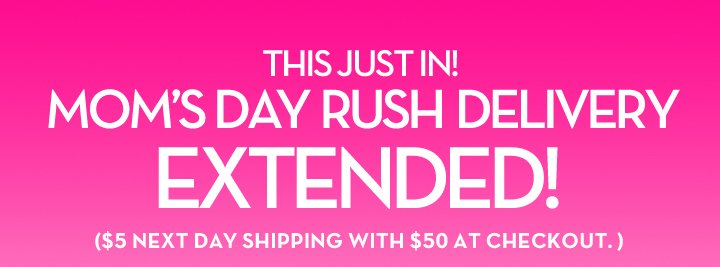 THIS JUST IN! MOM'S DAY RUSH DELIVERY EXTENDED! ($5 NEXT DAY SHIPPING WITH $50 AT CHECKOUT.)