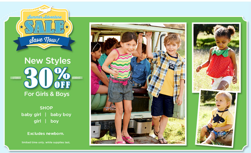 Summer Adventure Sale(2). Save Now! New styles 30% off for girls & boys. Excludes newborn. Limited time only. While supplies last.