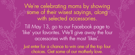 We're celebrating moms by showing some of their wisest sayings, along with selected accessories. Til May 13, go to our facebook page to 'like' your favorites. We'll give away the four accessories with the most 'likes'. Just enter for a chance to win one of the top four choices. Get some of our motherly love.