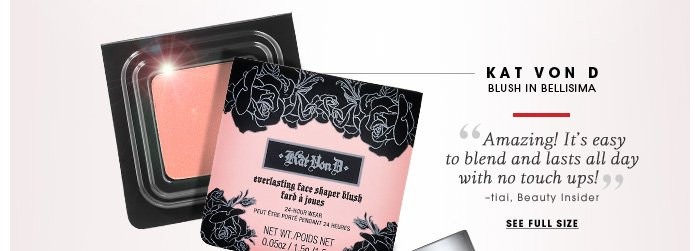Kat Von D. Blush in Bellisima. Amazing! It's easy to blend and lasts all day with no touch ups! -tiai, Beauty Insider. See full size.