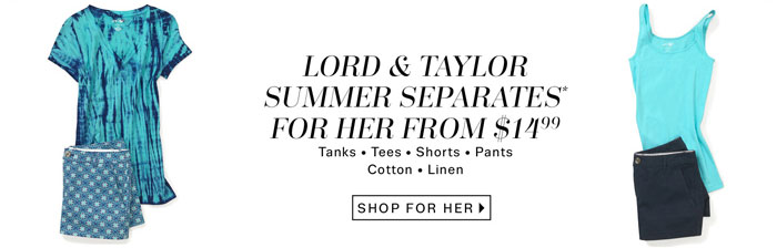 Lord & Taylor Summer Separates for Her from $14.99. Shop for Her.