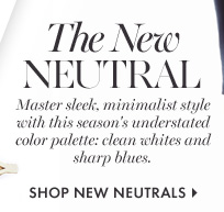 THE NEW NEUTRAL          Master sleek, minimalist style with this season's understated color palette: clean whites and sharp blues.          SHOP NEW NEUTRALS