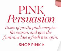 PINK PERSUASION          Doses of pretty pink energize the season,  and give the feminine hue a fresh new spin.          SHOP PINK