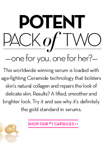POTENT PACK of TWO - one for you. one for her? - This worldwide winning serum is loaded with age-fighting Ceramide technology that bolsters skin's natural collagen and repairs the look of delicate skin. Results? A lifted, smoother and brighter look. Try it and see why it's definitely the gold standard in serums. SHOP OUR #1 CAPSULES.