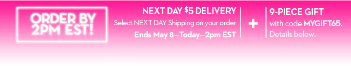 ORDER BY 2PM EST! NEXT DAY $5 DELIVERY. Select NEXT DAY Shipping on your order. Ends May 8 - Today - 2pm EST. + 9-PIECE GIFT with code MYGIFT65. Details below.