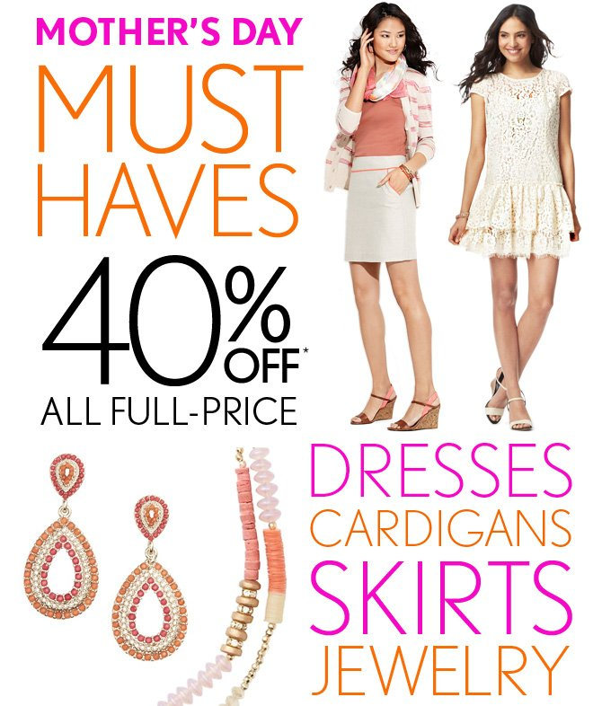 MOTHER'S DAY MUST HAVES 40% OFF* ALL FULL–PRICE DRESSES CARDIGANS SKIRTS JEWELRY