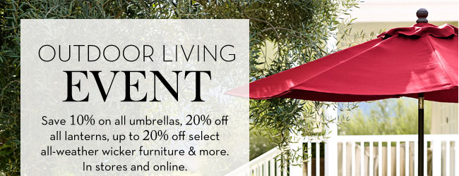 OUTDOOR LIVING EVENT - Save 10% on all umbrellas, 20% off all lanterns, up to 20% off select all-weather wicker furniture & more. In stores and online.