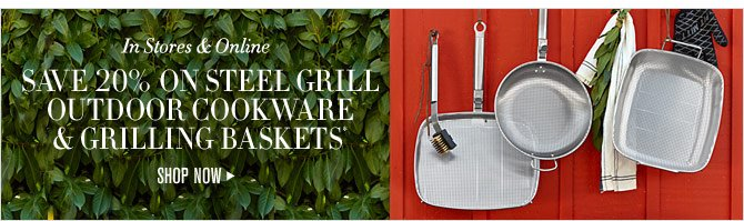 In Stores & Online - SAVE 20% ON STEEL GRILL OUTDOOR COOKWARE & GRILLING BASKETS* - SHOP NOW