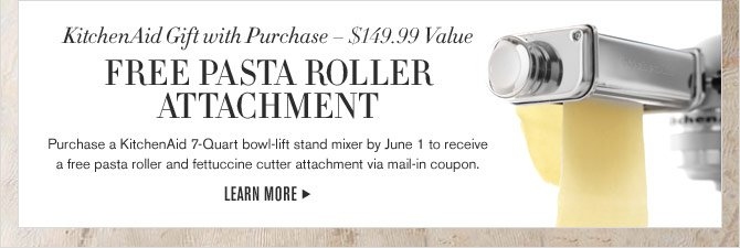 KitchenAid Gift with Purchase – $149.99 Value - FREE PASTA ROLLER ATTACHMENT - Purchase a KitchenAid 7-Quart bowl-lift stand mixer by June 1 to receive a free pasta roller and fettuccine cutter attachment via mail-in coupon. - LEARN MORE