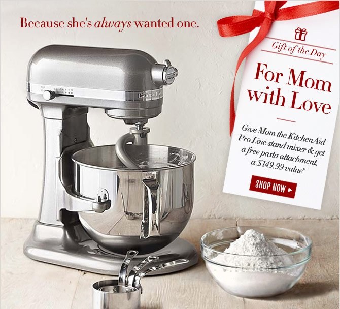 Gift of the Day - FOR MOM WITH LOVE - Give Mom the KitchenAid Pro Line stand mixer & get a free pasta attachment, a $149.99 value* - SHOP NOW